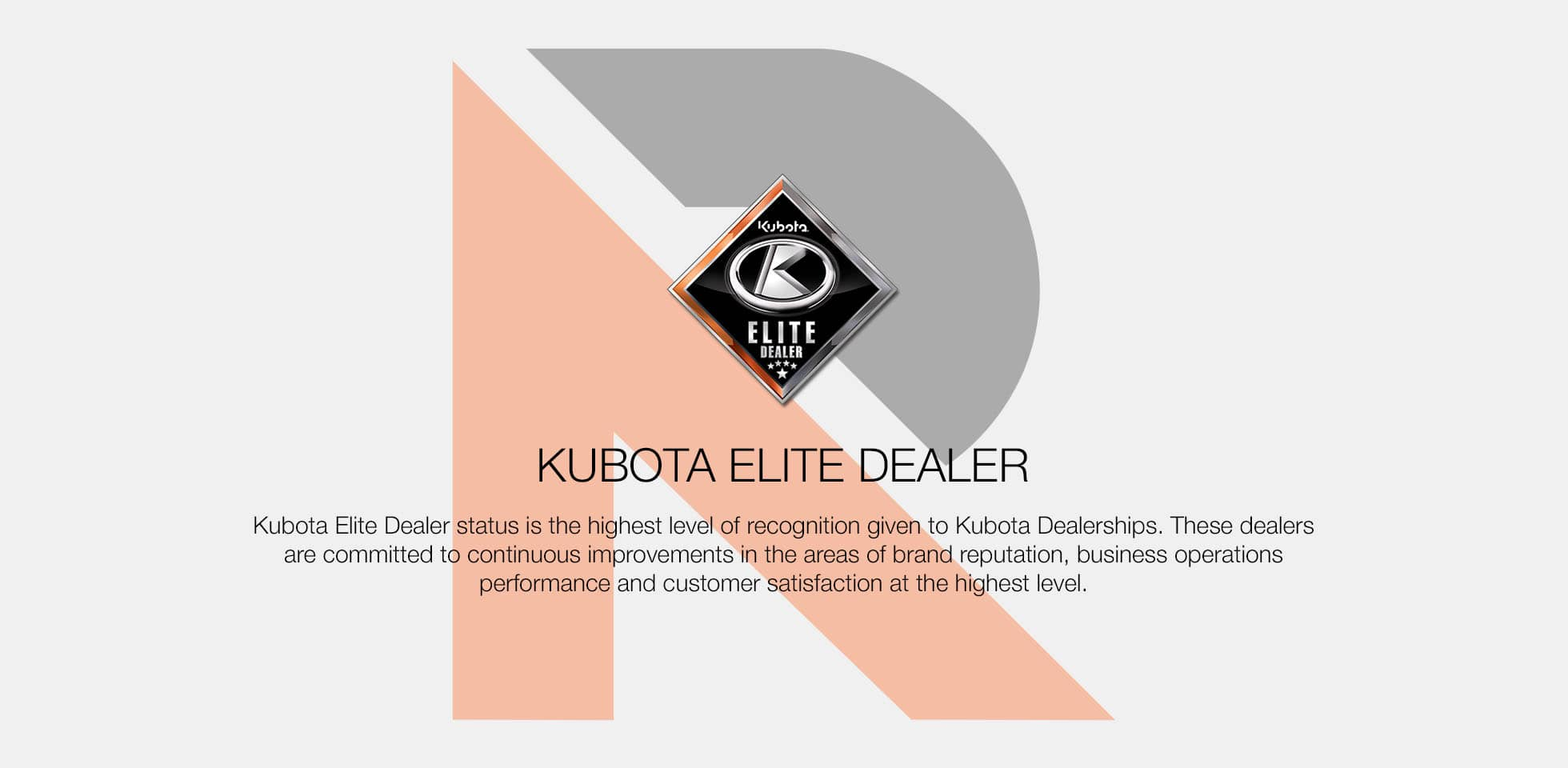 Kubota Elite Dealer status is the highest level of recognition given to kubota Dealerships. These dealers are committed to continous improvements in the areas of brand reputation, business operations performance and customer satisfaction at the highest level.